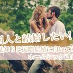 外国人と結婚したい!人見知りは向いてない?ホームシック改善策